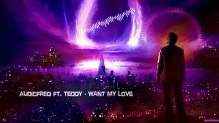 Audiofreq ft. Teddy - Want My Love [HQ Edit]