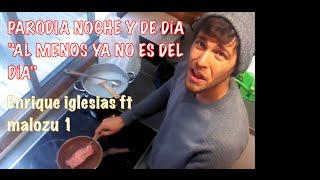 """PARODIA """"NOCHE Y DE DÍA""""- Enrique Iglesias """"AL MENOS YA NO ES DEL DÍA"""" Malozu1"""