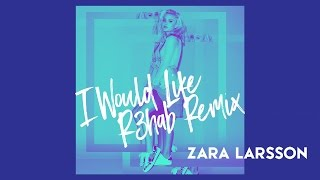 Zara Larsson - I Would Like (R3hab Remix) [Audio]