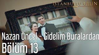 İstanbullu Gelin 13. Bölüm - Nazan Öncel - Gidelim Buralardan