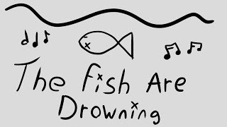 The Fish Are Drowning {♪♫}