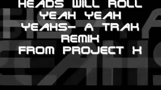 Project X- Heads Will Roll- Yeah Yeah Yeahs A Trak Remix
