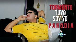 EL TORMENTO TUYO SOY YO - PARODIA
