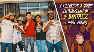 7 BANTAIZ - X - CLUSIVE & RARE INTERVIEW BY RAAJ JONES width=