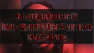 One-Minute Workout Ep.123: Preme - Frostbite ft. Offset & Rich The Kid (Draft's Version)