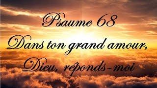 Psaume 68 - Dans ton grand amour, Dieu, réponds moi