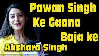 Pawan Singh Ke Gana Baja ke Akshara Singh Exclusive Interview |