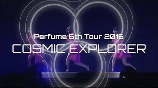 Perfume 6th Tour 2016 「COSMIC EXPLORER」Dome Edition  Teaser