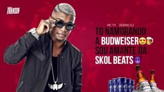 MC TH - To namorando a Budweiser - Sou amante da Skol Beats (Dennis DJ) + Letra