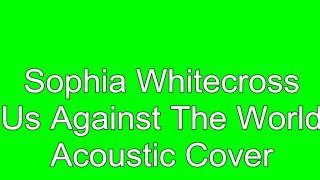 Sophia Whitecross - Us Against The World (Acoustic Cover)