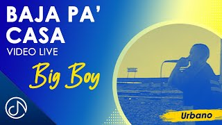 Baja Pa' Casa - Big Boy (En Vivo)