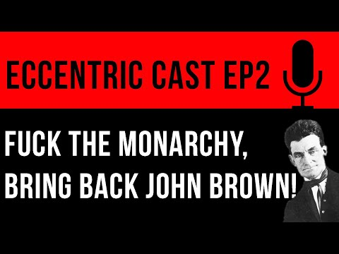 Eccentric Cast EP2: Fuck the Monarchy, Bring Back John Brown!
