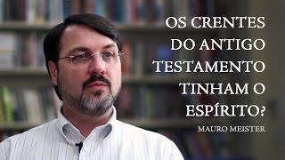 Os crentes do Antigo Testamento tinham o Espírito? - Mauro Meister