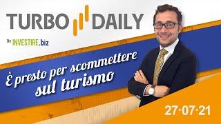 Turbo Daily 27.07.2021 - E' presto per scommettere sul turismo
