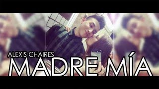 Madre mia - Alexis chaires (LETRA)