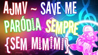 AJMV ~ SAVE ME {PARÓDIA} SEMPRE (SEM MIMIMI)