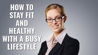 How To Stay Fit And Healthy With A Busy Lifestyle
