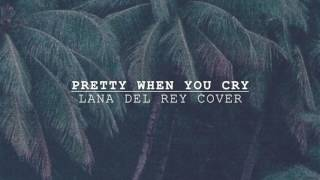 Pretty When You Cry - Lana Del Rey (Cover)