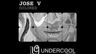 JOSE V - DOLORES (ORIGINAL MIX) / OUT NOW - Undercool Productions