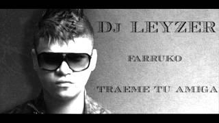 Dj Leyzer Ft Farruko - Traeme tu amiga
