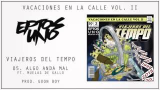 Eptos Uno - Viajeros del Tempo - Algo anda mal ft.  Muelas de Gallo Prod. Goon Boy