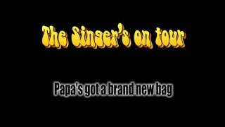 The Singer's on Tour - Papa's got a brand new bag (live)