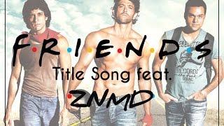 FRIENDS Title Song feat. Zindagi Na Milegi Dobara!