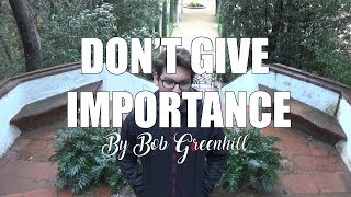 Don't give importance | By Bob Greenhill