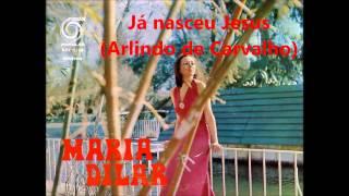Maria Dilar - Já nasceu Jesus (Arlindo de Carvalho)