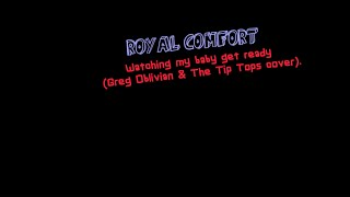 ROYAL COMFORT - Watching my baby gets ready (Greg Oblivian & The Tip Tops cover)