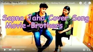 Brothers - Sapna Jahan Cover Sagar Feat Shradha | Akshay Kumar | Jacqueline Fernandez