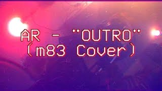 AR - Outro (M83 Cover)
