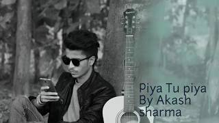 Piya tu piya - Cover by Akash Sharma - arijit singh