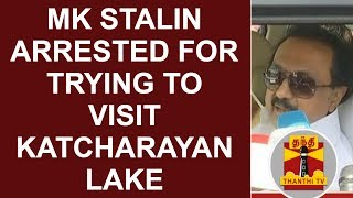 MK STALIN arrested by Police for trying to visit  Katcharayan Lake | Thanthi TV