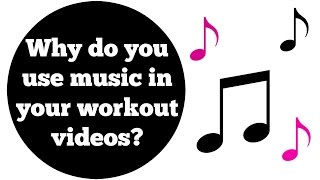 Why do you use music in your workout videos on YouTube and where do you get it from?