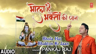 भोला है भक्तों की जान Bhola Hai Bhakton Ki Jaan I PANKAJ RAJ, New Latest Shiv Bhajan,Full Audio Song