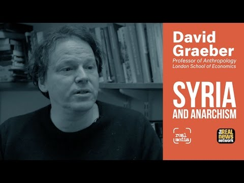 David Graeber - Syria, Anarchism and Visiting Rojava