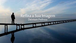 Reflita sua imagem  - Vídeo Motivacional de Deivison Pedroza