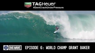 "Big Wave Tour Champ Grant Baker - TAG Heuer ""Don't Crack Under Pressure"" Episode Six"