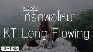 แค่รักพอไหม - KT Long Flowing (เนื้อเพลง)