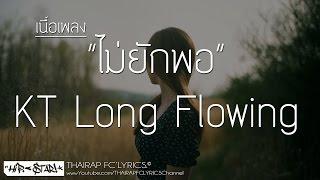 ไม่ยักพอ - KT Long Flowing (เนื้อเพลง)