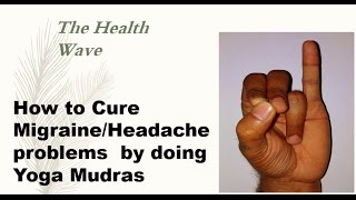 How to Cure Migraine and Headache problems by doing Yoga Mudras