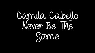 Camila Cabello - Never Be The Same Lyrics