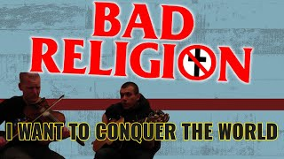 BAD RELIGION - I WANT TO CONQUER THE WORLD (Cover)