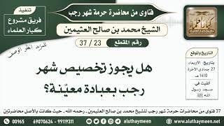 23 - 37 هل يجوز تخصيص شهر رجب بعبادة معيّنة؟ حرمة شهر رجب - ابن عثيمين