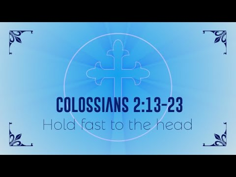 Hold fast to the Head Colosians 2:13 23