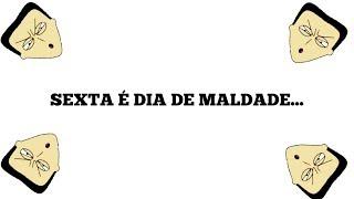 SEXTA É DIA DE MALDADE...