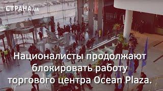 Националисты продолжают блокировать работу торгового центра Ocean Plaza | Страна.ua