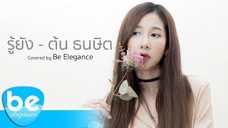 รู้ยัง - ต้น ธนษิต | Covered by Be Elegance
