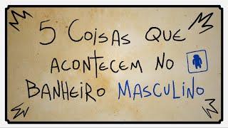 5 COISAS QUE ACONTECEM NO BANHEIRO MASCULINO